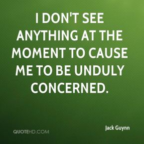 Jack Guynn - I don't see anything at the moment to cause me to be unduly concerned.