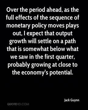 Jack Guynn - Over the period ahead, as the full effects of the sequence of monetary policy moves plays out, I expect that output growth will settle on a path that is somewhat below what we saw in the first quarter, probably growing at close to the economy's potential.