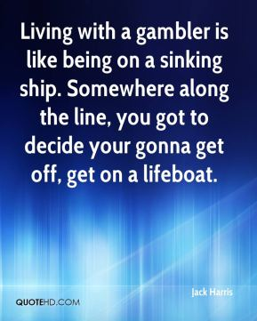Jack Harris - Living with a gambler is like being on a sinking ship. Somewhere along the line, you got to decide your gonna get off, get on a lifeboat.
