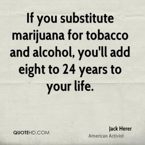 If you substitute marijuana for tobacco and alcohol, you'll add eight to 24 years to your life.