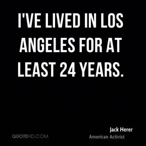 I've lived in Los Angeles for at least 24 years.