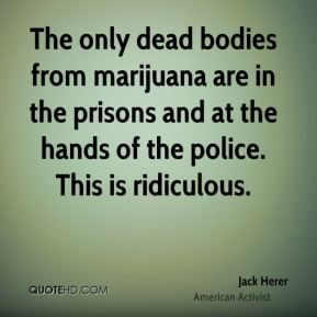 The only dead bodies from marijuana are in the prisons and at the hands of the police. This is ridiculous.