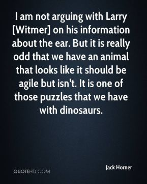 Jack Horner - I am not arguing with Larry [Witmer] on his information about the ear. But it is really odd that we have an animal that looks like it should be agile but isn't. It is one of those puzzles that we have with dinosaurs.