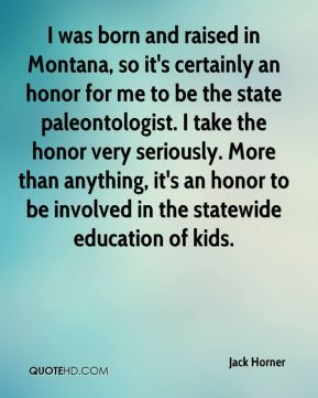 Jack Horner - I was born and raised in Montana, so it's certainly an honor for me to be the state paleontologist. I take the honor very seriously. More than anything, it's an honor to be involved in the statewide education of kids.