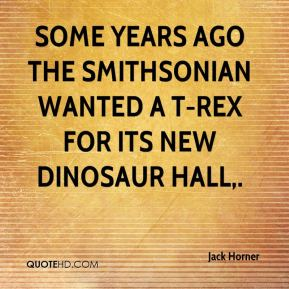 Jack Horner - Some years ago the Smithsonian wanted a T-rex for its new dinosaur hall.