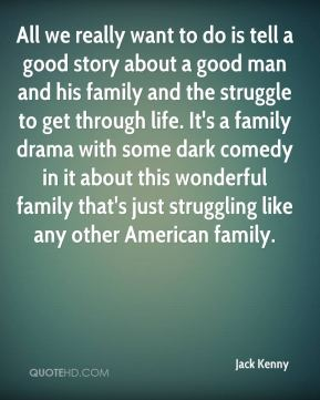 Jack Kenny - All we really want to do is tell a good story about a good man and his family and the struggle to get through life. It's a family drama with some dark comedy in it about this wonderful family that's just struggling like any other American family.