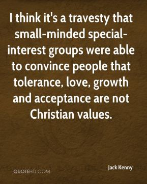 Jack Kenny - I think it's a travesty that small-minded special-interest groups were able to convince people that tolerance, love, growth and acceptance are not Christian values.