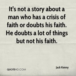 Jack Kenny - It's not a story about a man who has a crisis of faith or doubts his faith. He doubts a lot of things but not his faith.