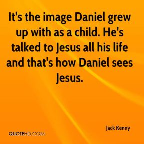 Jack Kenny - It's the image Daniel grew up with as a child. He's talked to Jesus all his life and that's how Daniel sees Jesus.