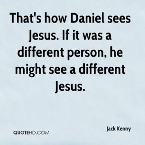 Jack Kenny - That's how Daniel sees Jesus. If it was a different person, he might see a different Jesus.