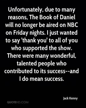 Jack Kenny - Unfortunately, due to many reasons, The Book of Daniel will no longer be aired on NBC on Friday nights. I just wanted to say 'thank you' to all of you who supported the show. There were many wonderful, talented people who contributed to its success--and I do mean success.