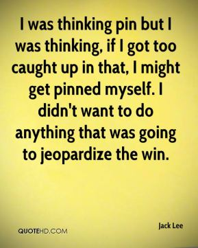 Jack Lee - I was thinking pin but I was thinking, if I got too caught up in that, I might get pinned myself. I didn't want to do anything that was going to jeopardize the win.