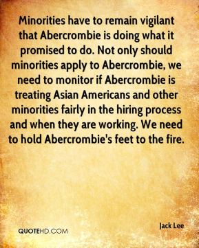 Jack Lee - Minorities have to remain vigilant that Abercrombie is doing what it promised to do. Not only should minorities apply to Abercrombie, we need to monitor if Abercrombie is treating Asian Americans and other minorities fairly in the hiring process and when they are working. We need to hold Abercrombie's feet to the fire.