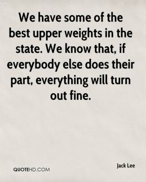 We have some of the best upper weights in the state. We know that, if everybody else does their part, everything will turn out fine.