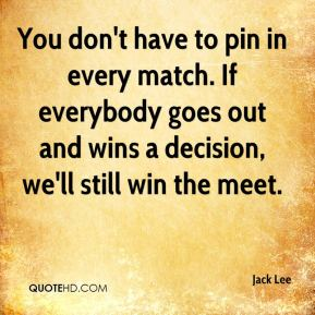 You don't have to pin in every match. If everybody goes out and wins a decision, we'll still win the meet.