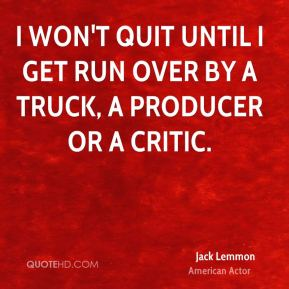 Jack Lemmon - I won't quit until I get run over by a truck, a producer or a critic.