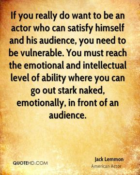 Jack Lemmon - If you really do want to be an actor who can satisfy himself and his audience, you need to be vulnerable. You must reach the emotional and intellectual level of ability where you can go out stark naked, emotionally, in front of an audience.