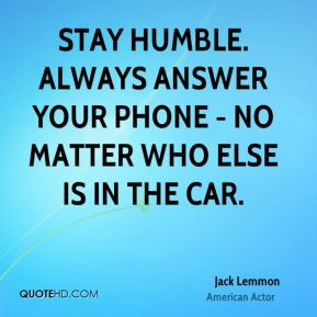 Jack Lemmon - Stay humble. Always answer your phone - no matter who else is in the car.