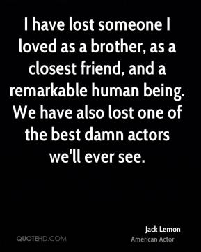 Jack Lemon - I have lost someone I loved as a brother, as a closest friend, and a remarkable human being. We have also lost one of the best damn actors we'll ever see.