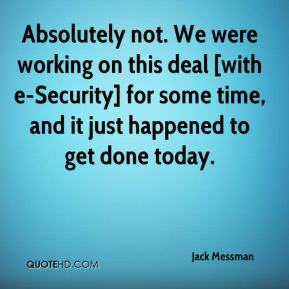 Absolutely not. We were working on this deal [with e-Security] for some time, and it just happened to get done today.