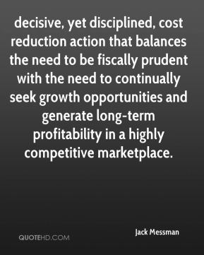 decisive, yet disciplined, cost reduction action that balances the need to be fiscally prudent with the need to continually seek growth opportunities and generate long-term profitability in a highly competitive marketplace.