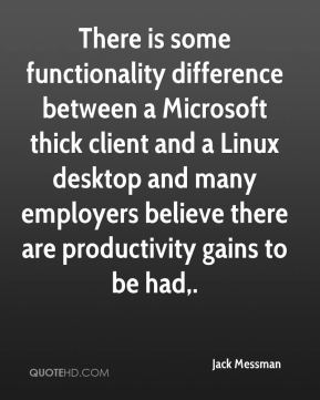 There is some functionality difference between a Microsoft thick client and a Linux desktop and many employers believe there are productivity gains to be had.