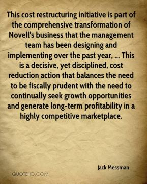 This cost restructuring initiative is part of the comprehensive transformation of Novell's business that the management team has been designing and implementing over the past year, ... This is a decisive, yet disciplined, cost reduction action that balances the need to be fiscally prudent with the need to continually seek growth opportunities and generate long-term profitability in a highly competitive marketplace.