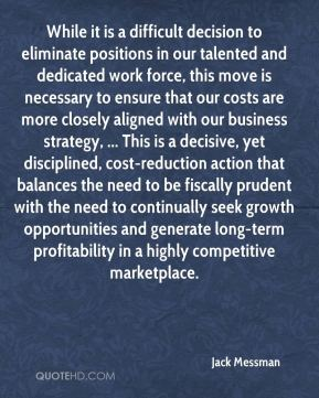 While it is a difficult decision to eliminate positions in our talented and dedicated work force, this move is necessary to ensure that our costs are more closely aligned with our business strategy, ... This is a decisive, yet disciplined, cost-reduction action that balances the need to be fiscally prudent with the need to continually seek growth opportunities and generate long-term profitability in a highly competitive marketplace.