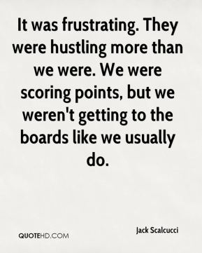 Jack Scalcucci - It was frustrating. They were hustling more than we were. We were scoring points, but we weren't getting to the boards like we usually do.