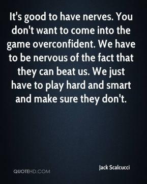 Jack Scalcucci - It's good to have nerves. You don't want to come into the game overconfident. We have to be nervous of the fact that they can beat us. We just have to play hard and smart and make sure they don't.