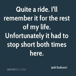 Jack Scalcucci - Quite a ride. I'll remember it for the rest of my life. Unfortunately it had to stop short both times here.