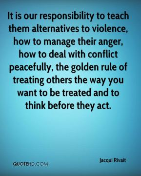 Jacqui Rivait - It is our responsibility to teach them alternatives to violence, how to manage their anger, how to deal with conflict peacefully, the golden rule of treating others the way you want to be treated and to think before they act.