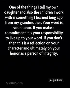 Jacqui Rivait - One of the things I tell my own daughter and also the children I work with is something I learned long ago from my grandmother. Your word is your honor. If you make a commitment it is your responsibility to live up to your word. If you don't then this is a reflection on your character and ultimately on your honor as a person of integrity.