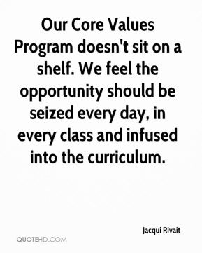 Jacqui Rivait - Our Core Values Program doesn't sit on a shelf. We feel the opportunity should be seized every day, in every class and infused into the curriculum.