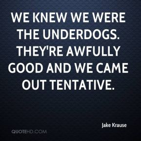 Jake Krause - We knew we were the underdogs. They're awfully good and we came out tentative.