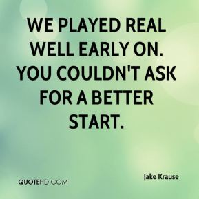 Jake Krause - We played real well early on. You couldn't ask for a better start.