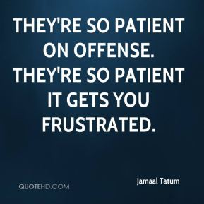 Jamaal Tatum - They're so patient on offense. They're so patient it gets you frustrated.