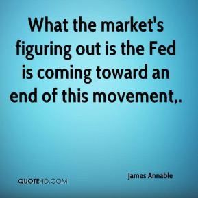 James Annable - What the market's figuring out is the Fed is coming toward an end of this movement.