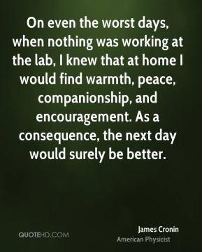 James Cronin - On even the worst days, when nothing was working at the lab, I knew that at home I would find warmth, peace, companionship, and encouragement. As a consequence, the next day would surely be better.