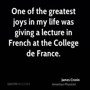 James Cronin - One of the greatest joys in my life was giving a lecture in French at the College de France.