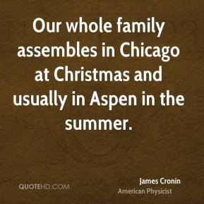 Our whole family assembles in Chicago at Christmas and usually in Aspen in the summer.