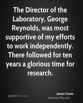 The Director of the Laboratory, George Reynolds, was most supportive of my efforts to work independently. There followed for ten years a glorious time for research.