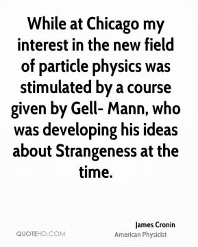 James Cronin - While at Chicago my interest in the new field of particle physics was stimulated by a course given by Gell- Mann, who was developing his ideas about Strangeness at the time.