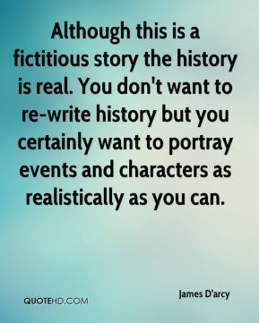 James D'arcy - Although this is a fictitious story the history is real. You don't want to re-write history but you certainly want to portray events and characters as realistically as you can.