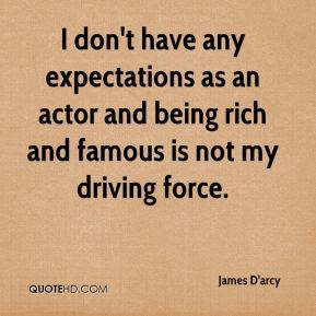 I don't have any expectations as an actor and being rich and famous is not my driving force.