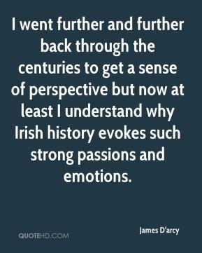 James D'arcy - I went further and further back through the centuries to get a sense of perspective but now at least I understand why Irish history evokes such strong passions and emotions.