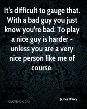 James D'arcy - It's difficult to gauge that. With a bad guy you just know you're bad. To play a nice guy is harder - unless you are a very nice person like me of course.