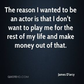 The reason I wanted to be an actor is that I don't want to play me for the rest of my life and make money out of that.