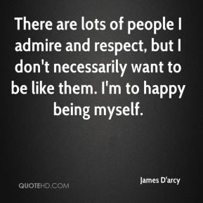 There are lots of people I admire and respect, but I don't necessarily want to be like them. I'm to happy being myself.