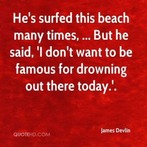James Devlin - He's surfed this beach many times, ... But he said, 'I don't want to be famous for drowning out there today.'.